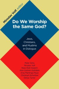 Do We Worship the Same God edited by Miroslav Volf