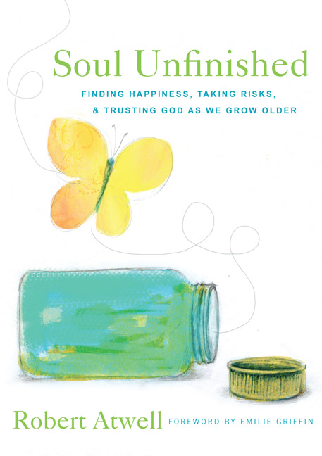 Soul Unfinished: Finding Happiness, Taking Risks & Trusting God as We Grow Older by Robert Atwell