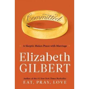 COMMITTED a Skeptic Makes Peace with Marriage by Elizabeth Gilbert