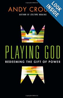 Playing God: Redeeming the Gift of Power by Andy Crouch