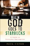 When God Goes to Starbucks: A Guide to Everyday Apologetics by Paul Copan