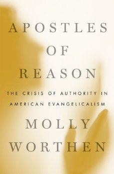 Apostles of Reason: The Crisis of Authority in American Evangelicalism by Molly Worthen