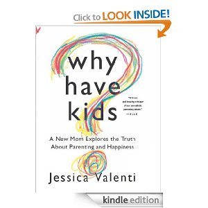Why Have Kids?: A New Mom Explores the Truth About Parenting and Happiness by Jessica Valenti