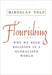 Flourishing: Why We Need Religion in a Globalized World by Miroslav Volf