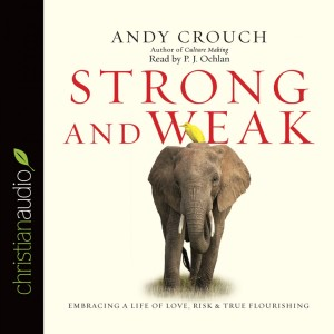 STRONG AND WEAK EMBRACING A LIFE OF LOVE, RISK AND TRUE FLOURISHING by Andy Crouch