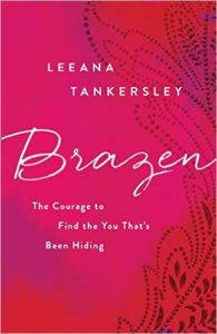 Brazen: The Courage to Find the You That's Been Hiding by Leeana Tankersley