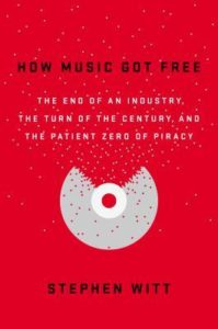 How Music Got Free: The End of an Industry, the Turn of the Century, and the Patient Zero of Piracy by Stephen Richard Witt