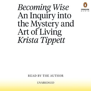 Becoming Wise: An Inquiry into the Mystery and Art of Living by Krista Tippett Book review