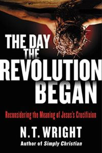 The Day the Revolution Began: Reconsidering the Meaning of Jesus's Crucifixion by NT Wright