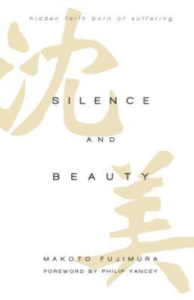 Silence and Beauty- Hidden Faith Born of Suffering by Makoto Fukimura