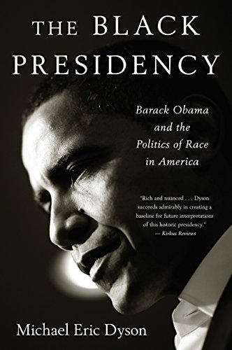 The Black Presidency: Barack Obama and the Politics of Race in America by Michael Eric Dyson
