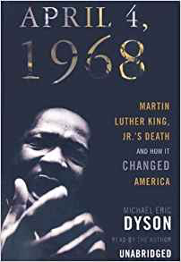 April 4, 1968: Martin Luther King Jr's Death and How it Changed America by Michael Eric Dyson