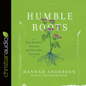 Humble Roots- How Humility Grounds and Nourishes the Soul by Hannah Anderson