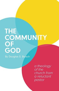 The Community of God: A Theology of the Church from a Reluctant Pastor by Douglas Bursch