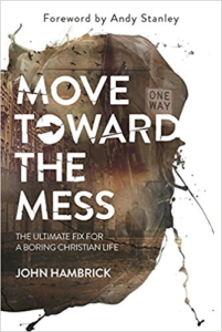 Move Toward the Mess: The Ultimate Fix for a Boring Christian Life by John Hambrick