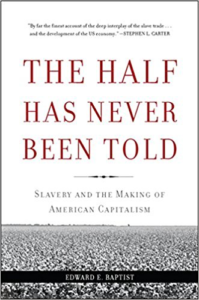 The Half Has Never Been Told: Slavery and the Making of American Captalism by Edward Baptist