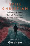 Still Christian: Following Jesus Out of American Evangelicalism by David Gushee