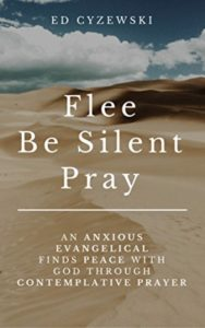 Flee, Be Silent, Pray: An Anxious Evangelical Finds Peace with God through Contemplative Prayer by Ed Cyzewski