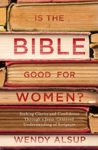Is the Bible Good for Women by Wendy Alsup