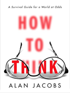 How to Think: A Survival Guide for a World at Odds by Alan Jacobs