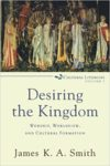 Desiring the Kingdom: Worship, Worldview, and Cultural Formation by James KA Smith