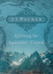 Affirming the Apostles Creed by JI Packer