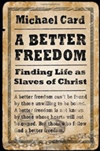 A Better Freedom: Finding Life as Slaves of Christ by Michael Card