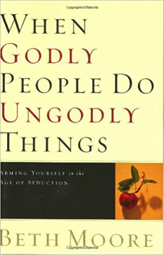 When Godly People Do Ungodly Things: Arming Yourself in the Age of Seduction by Beth Moore