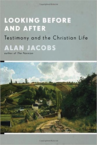 Looking Before and After: Testimony and the Christian Life by Alan Jacobs