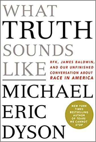 What Truth Sounds Like: Robert F. Kennedy, James Baldwin, and Our Unfinished Conversation About Race in America by Micheal Eric Dyson