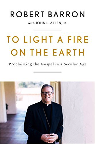 To Light a Fire on the Earth: Proclaiming the Gospel in a Secular Age by Robert Barron and John Allen