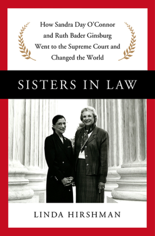 Sisters in Law: How Sandra Day O'Connor and Ruth Bader Ginsburg Went to the Supreme Court and Changed the World by Linda Hirshman