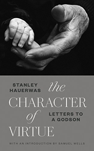 The Character of Virtue: Letters to a Godson by Stanley Hauerwas