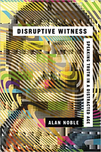 Disruptive Witness: Speaking Truth in a Distracted Age by Alan Noble