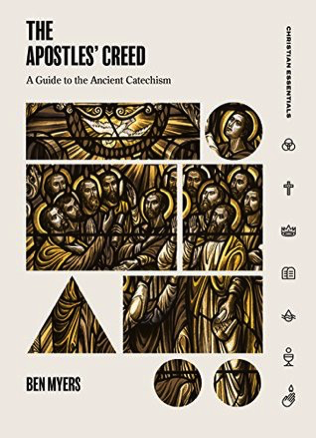 The Apostles' Creed: A Guide to the Ancient Catechism by Ben Myers