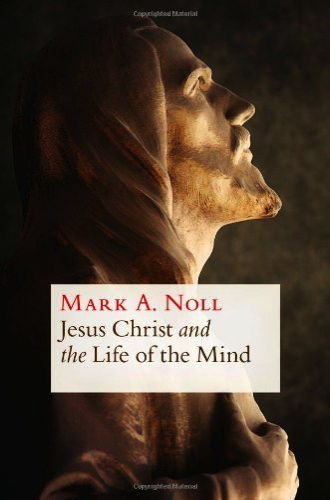 Jesus Christ and the Life of the Mind by Mark Noll