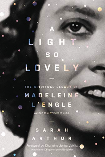 A Light So Lovely: The Spiritual Legacy of Madeleine L'Engle by Sarah Arthur