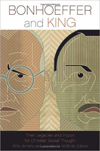 Bonhoeffer and King: Their Legacies and Import for Christian Social Thought edited by Willis Jenkins and Jennifer McBride