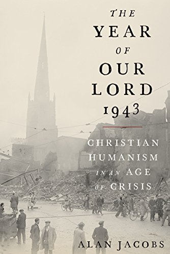 The Year of Our Lord 1943: Christian Humanism in an Age of Crisis by Alan Jacobs