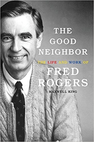 The Good Neighbor: The Life and Work of Fred Rogers by Maxwell King