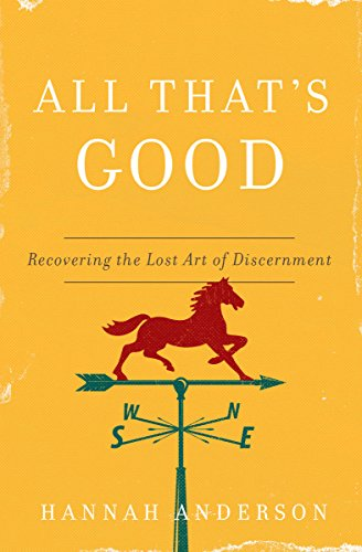 All That's Good: Recovering the Lost of Art of Discernment by Hannah Anderson
