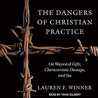 The Dangers of Christian Practice: On Wayward Gifts, Characteristic Damage, and Sin by Lauren Winner