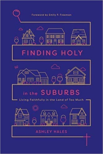 Finding Holy in the Suburbs: Living Faithfully in the Land of Too Much by Ashley Hales