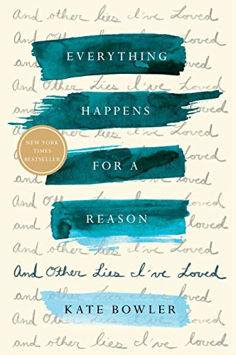 Everything Happens for a Reason: And Other Lies I've Loved by Kate Bowler