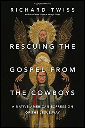 Rescuing the Gospel from the Cowboys: A Native American Expression of the Jesus Way by Richard Twiss