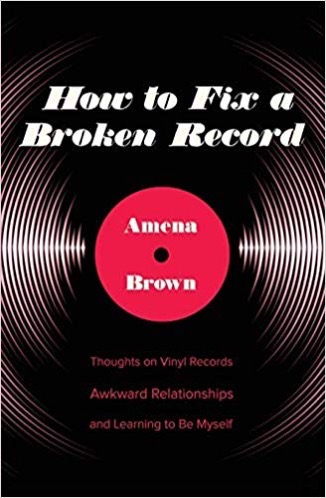 How to Fix a Broken Record: Thoughts on Vinyl Records, Awkward Relationships, and Learning to Be Myself by Amena Brown
