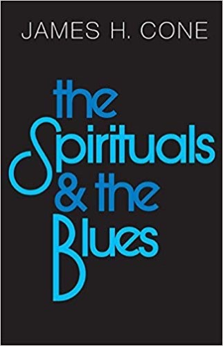 The Spirituals and the Blues by James H Cone