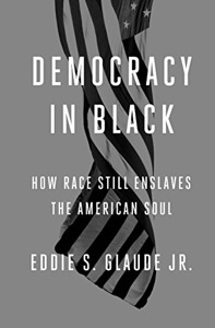 Democracy in Black: How Race Still Enslaves the American Soul by Eddie Glaude Jr