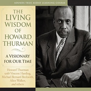 The Living Wisdom of Howard Thurman: A Visionary for Our Time