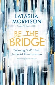 Be the Bridge: Pursuing God's Heart for Racial Reconciliation by Latasha Morrison